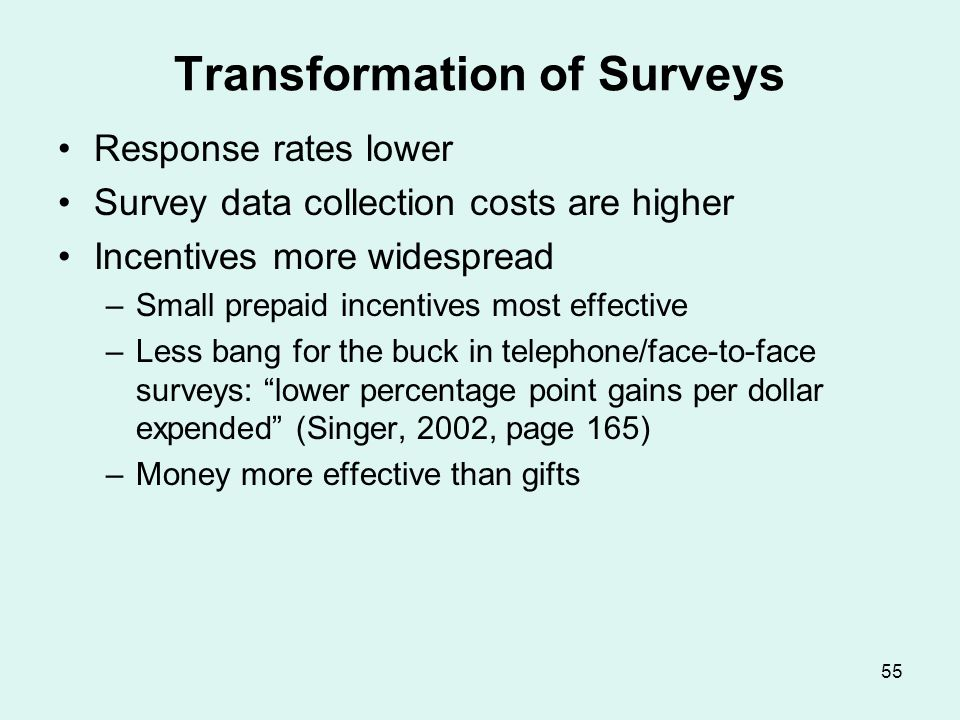 55 Transformation of Surveys Response rates lower Survey data collection costs are higher Incentives more widespread –Small prepaid incentives most ef