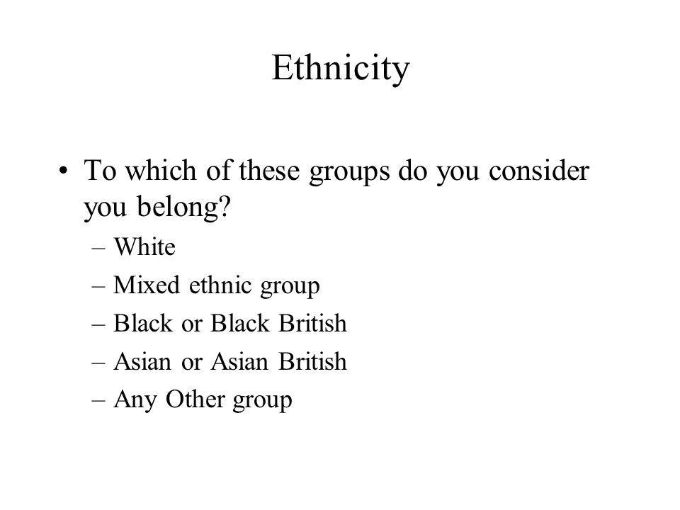 Ethnicity To which of these groups do you consider you belong.