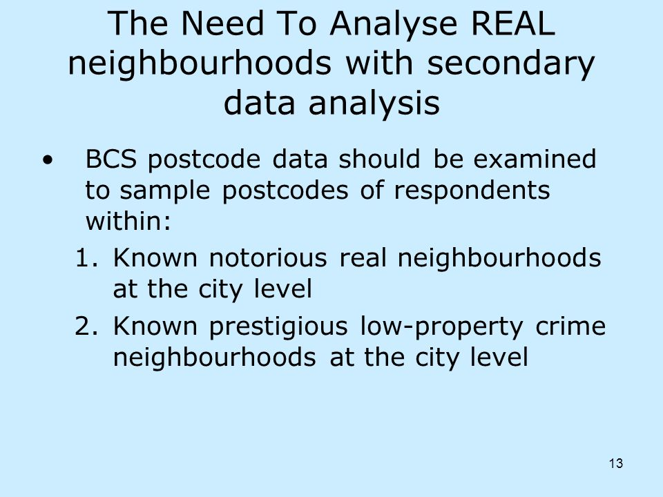 13 The Need To Analyse REAL neighbourhoods with secondary data analysis BCS postcode data should be examined to sample postcodes of respondents within: 1.Known notorious real neighbourhoods at the city level 2.Known prestigious low-property crime neighbourhoods at the city level