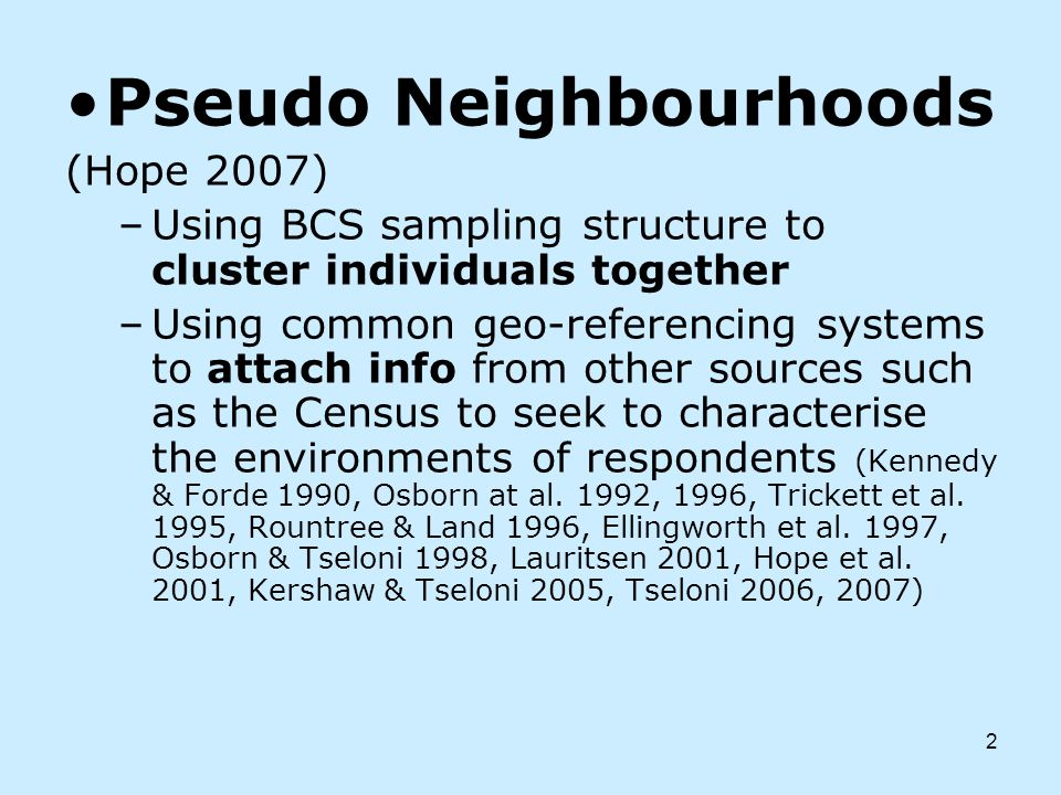 2 Pseudo Neighbourhoods (Hope 2007) –Using BCS sampling structure to cluster individuals together –Using common geo-referencing systems to attach info from other sources such as the Census to seek to characterise the environments of respondents (Kennedy & Forde 1990, Osborn at al.