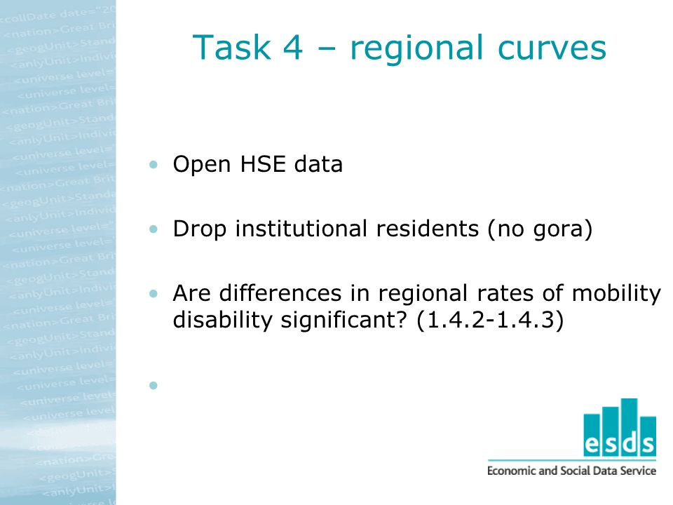 Task 4 – regional curves Open HSE data Drop institutional residents (no gora) Are differences in regional rates of mobility disability significant.
