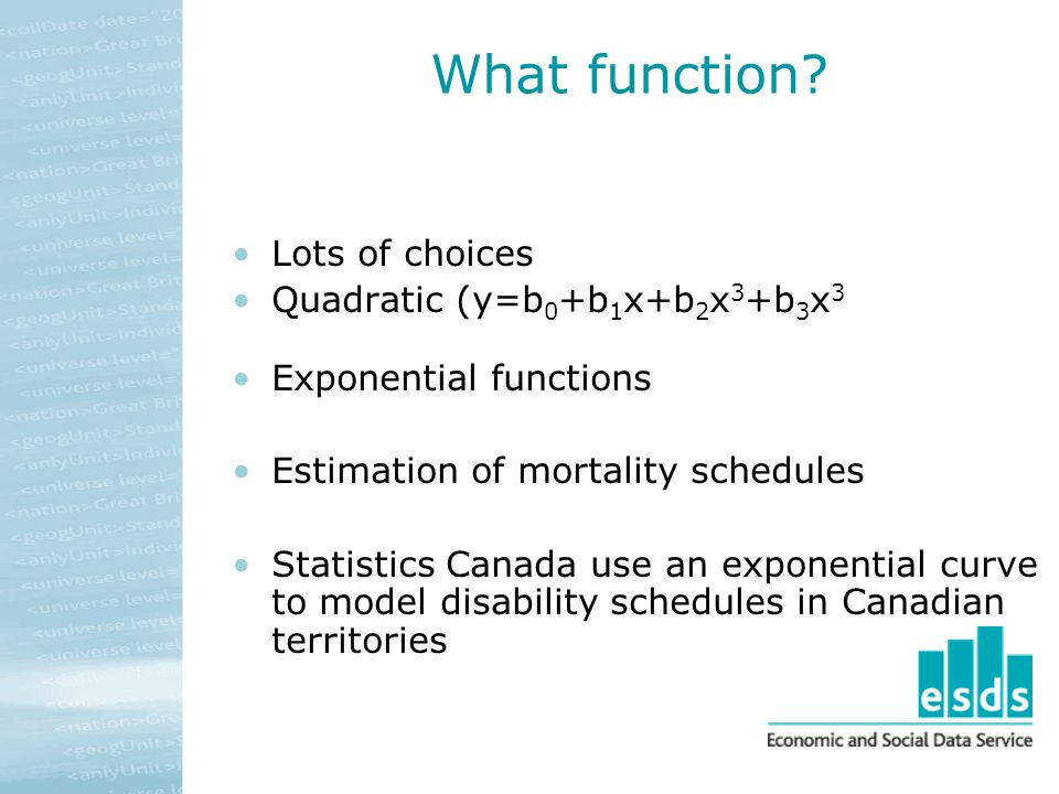 What function? Lots of choices Quadratic (y=b 0 +b 1 x+b 2 x 3 +b 3 x 3 Exponential functions Estimation of mortality schedules Statistics Canada use