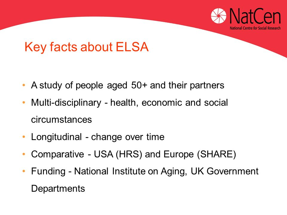 Key facts about ELSA A study of people aged 50+ and their partners Multi-disciplinary - health, economic and social circumstances Longitudinal - chang