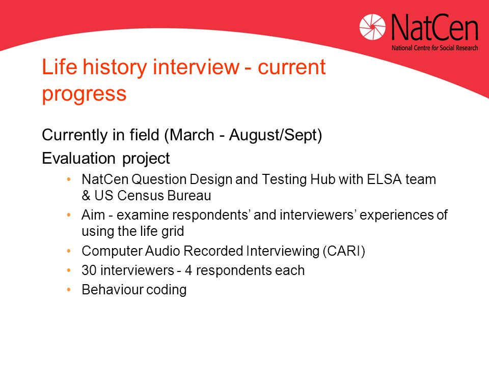 Life history interview - current progress Currently in field (March - August/Sept) Evaluation project NatCen Question Design and Testing Hub with ELSA team & US Census Bureau Aim - examine respondents and interviewers experiences of using the life grid Computer Audio Recorded Interviewing (CARI) 30 interviewers - 4 respondents each Behaviour coding