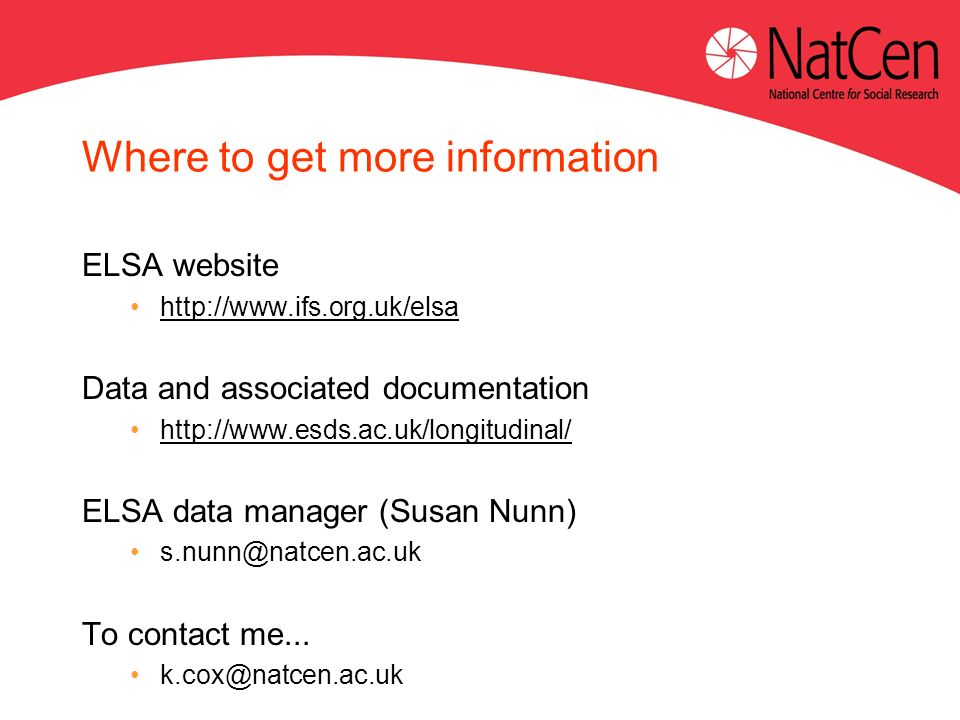 Where to get more information ELSA website http://www.ifs.org.uk/elsa Data and associated documentation http://www.esds.ac.uk/longitudinal/ ELSA data