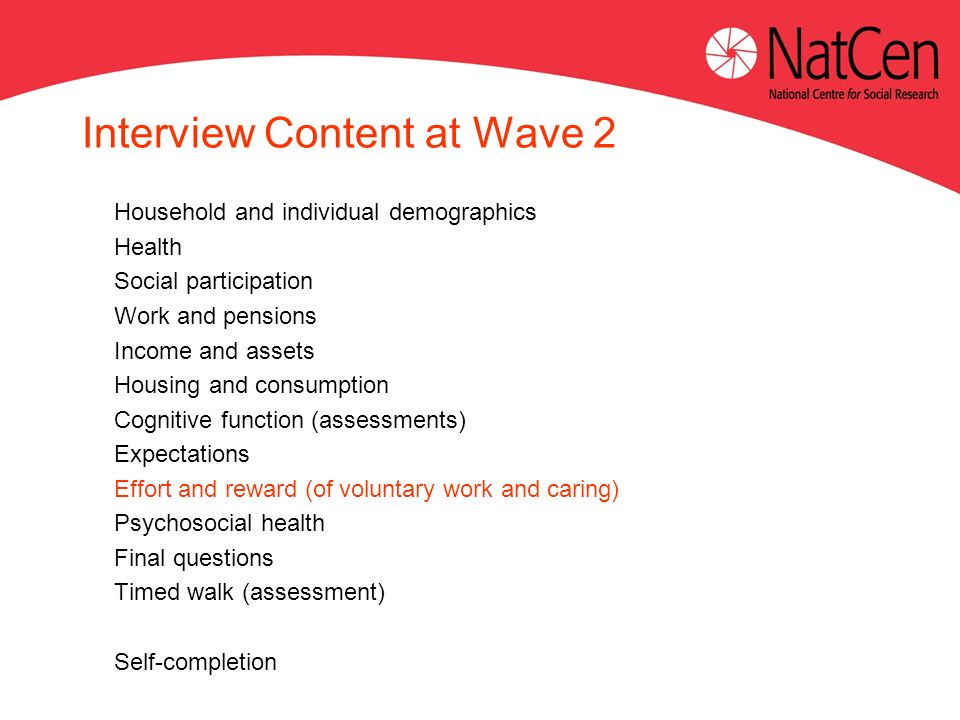 Interview Content at Wave 2 Household and individual demographics Health Social participation Work and pensions Income and assets Housing and consumpt