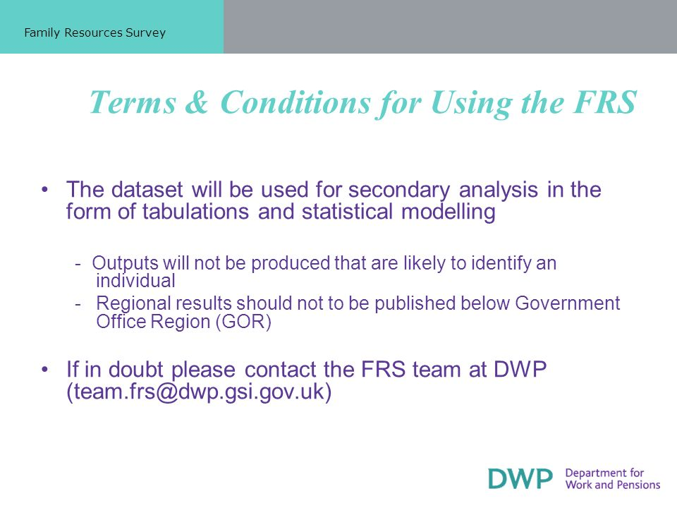 Terms & Conditions for Using the FRS The dataset will be used for secondary analysis in the form of tabulations and statistical modelling - Outputs will not be produced that are likely to identify an individual -Regional results should not to be published below Government Office Region (GOR) If in doubt please contact the FRS team at DWP (team.frs@dwp.gsi.gov.uk) Family Resources Survey