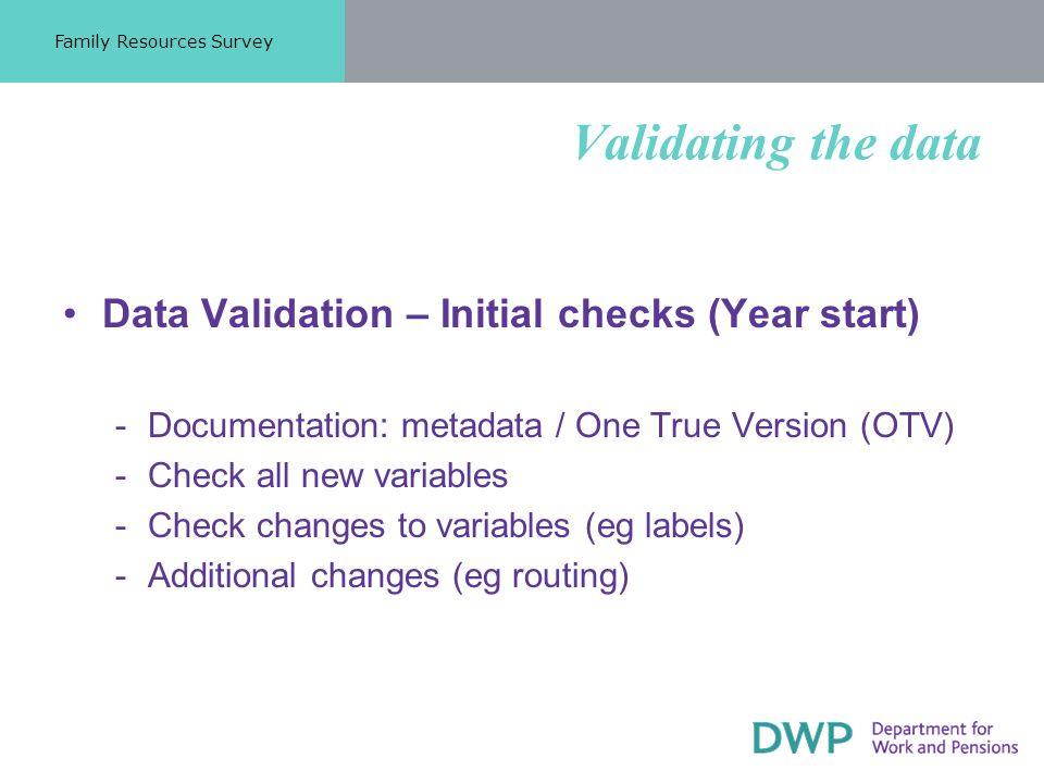 Validating the data Data Validation – Initial checks (Year start) Documentation: metadata / One True Version (OTV) Check all new variables Check changes to variables (eg labels) Additional changes (eg routing) Family Resources Survey