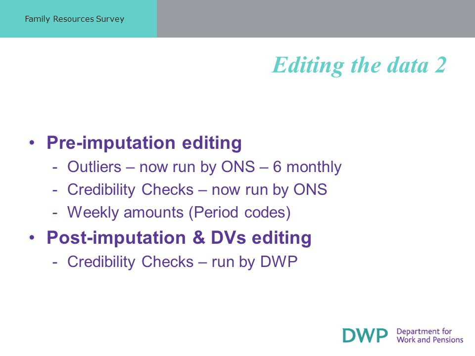Editing the data 2 Pre-imputation editing ­Outliers – now run by ONS – 6 monthly ­Credibility Checks – now run by ONS ­Weekly amounts (Period codes) Post-imputation & DVs editing ­Credibility Checks – run by DWP Family Resources Survey