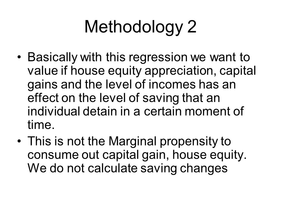 Methodology 2 Basically with this regression we want to value if house equity appreciation, capital gains and the level of incomes has an effect on the level of saving that an individual detain in a certain moment of time.
