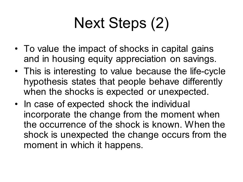 Next Steps (2) To value the impact of shocks in capital gains and in housing equity appreciation on savings.