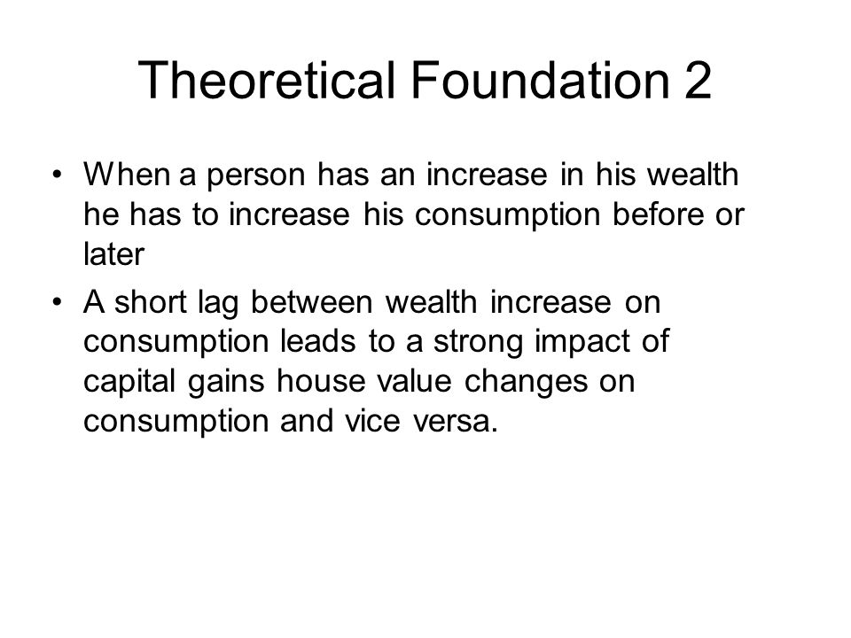 Theoretical Foundation 2 When a person has an increase in his wealth he has to increase his consumption before or later A short lag between wealth increase on consumption leads to a strong impact of capital gains house value changes on consumption and vice versa.