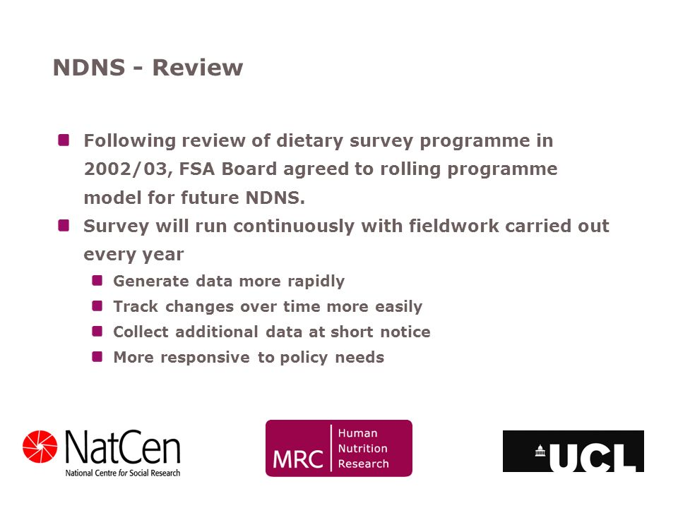 NDNS - Review Following review of dietary survey programme in 2002/03, FSA Board agreed to rolling programme model for future NDNS. Survey will run co