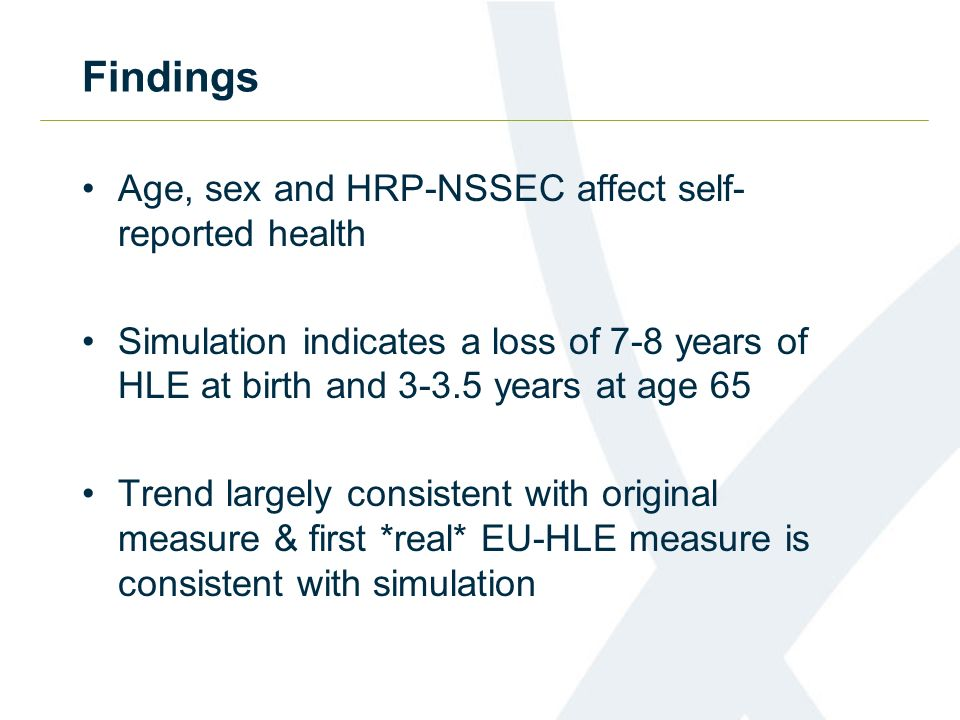 Findings Age, sex and HRP-NSSEC affect self- reported health Simulation indicates a loss of 7-8 years of HLE at birth and 3-3.5 years at age 65 Trend largely consistent with original measure & first *real* EU-HLE measure is consistent with simulation