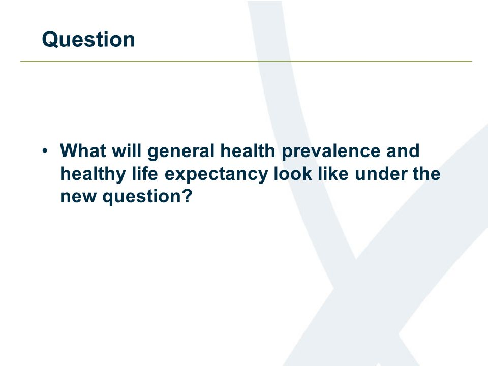 Question What will general health prevalence and healthy life expectancy look like under the new question