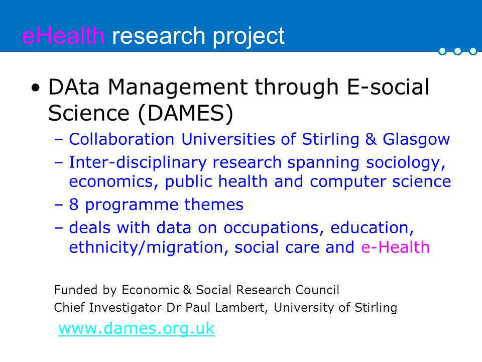 eHealth research project DAta Management through E-social Science (DAMES) –Collaboration Universities of Stirling & Glasgow –Inter-disciplinary resear