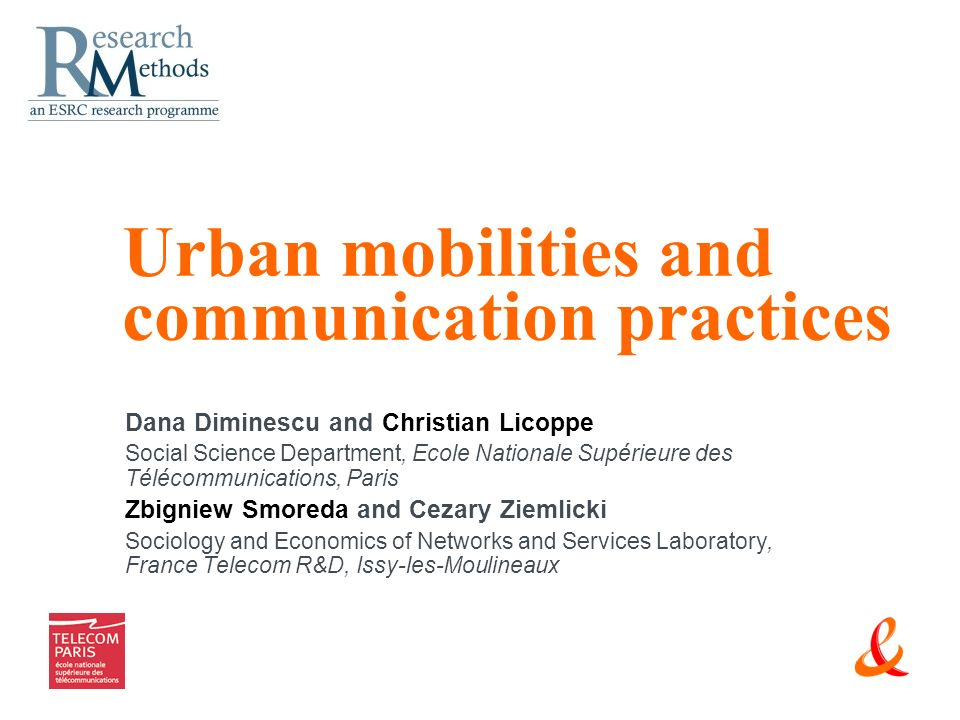 Urban mobilities and communication practices Dana Diminescu and Christian Licoppe Social Science Department, Ecole Nationale Supérieure des Télécommunications, Paris Zbigniew Smoreda and Cezary Ziemlicki Sociology and Economics of Networks and Services Laboratory, France Telecom R&D, Issy-les-Moulineaux