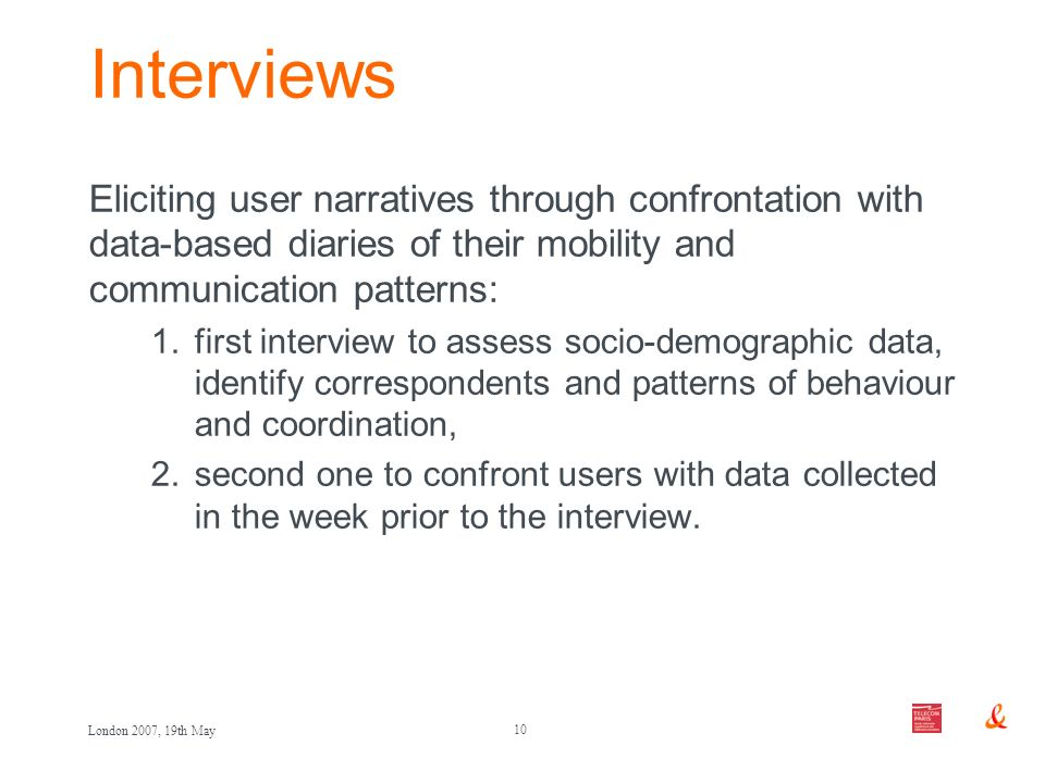 10 London 2007, 19th May Interviews Eliciting user narratives through confrontation with data-based diaries of their mobility and communication patter