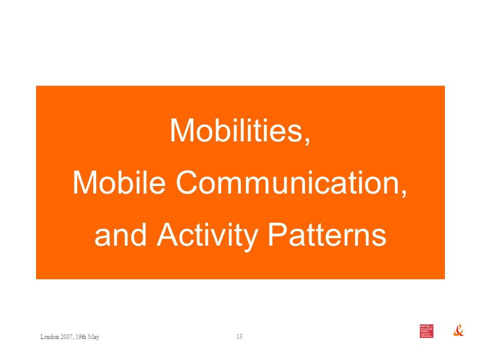 13 London 2007, 19th May Mobilities, Mobile Communication, and Activity Patterns