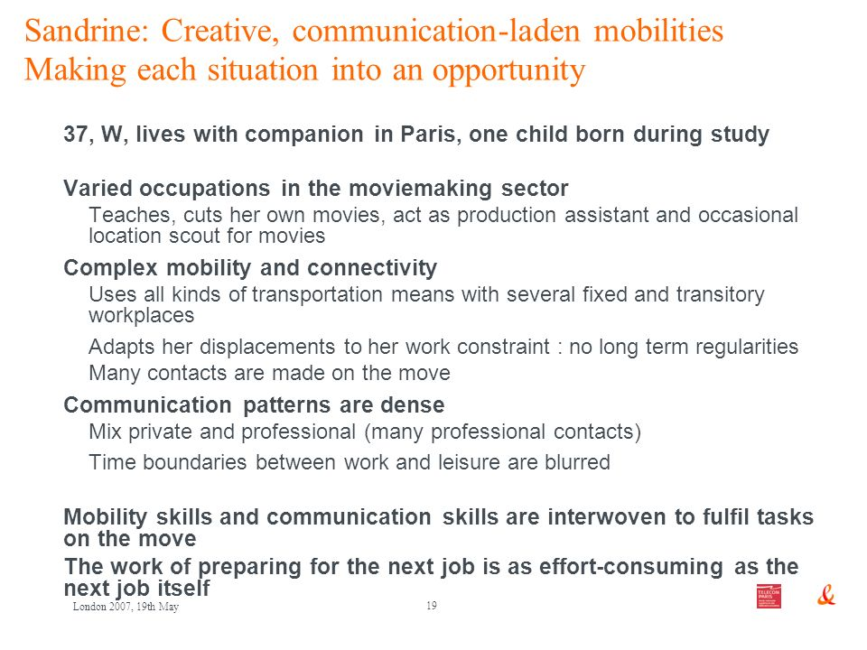 19 London 2007, 19th May Sandrine: Creative, communication-laden mobilities Making each situation into an opportunity 37, W, lives with companion in P