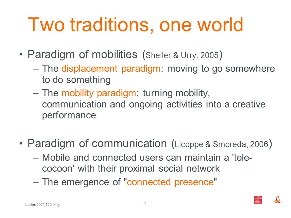2 London 2007, 19th May Two traditions, one world Paradigm of mobilities ( Sheller & Urry, 2005 ) –The displacement paradigm: moving to go somewhere t