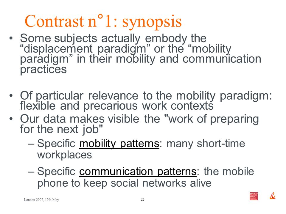 22 London 2007, 19th May Contrast n°1: synopsis Some subjects actually embody the displacement paradigm or the mobility paradigm in their mobility and