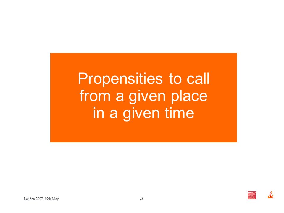 23 London 2007, 19th May Propensities to call from a given place in a given time