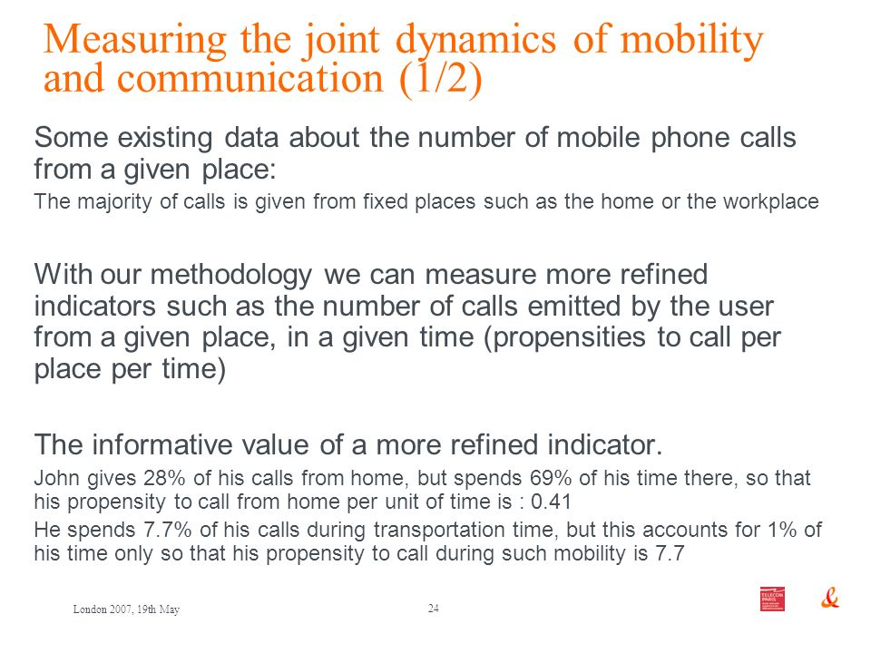 24 London 2007, 19th May Measuring the joint dynamics of mobility and communication (1/2) Some existing data about the number of mobile phone calls from a given place: The majority of calls is given from fixed places such as the home or the workplace With our methodology we can measure more refined indicators such as the number of calls emitted by the user from a given place, in a given time (propensities to call per place per time) The informative value of a more refined indicator.