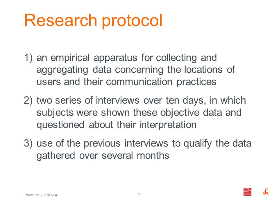 5 London 2007, 19th May Research protocol 1)an empirical apparatus for collecting and aggregating data concerning the locations of users and their communication practices 2)two series of interviews over ten days, in which subjects were shown these objective data and questioned about their interpretation 3)use of the previous interviews to qualify the data gathered over several months