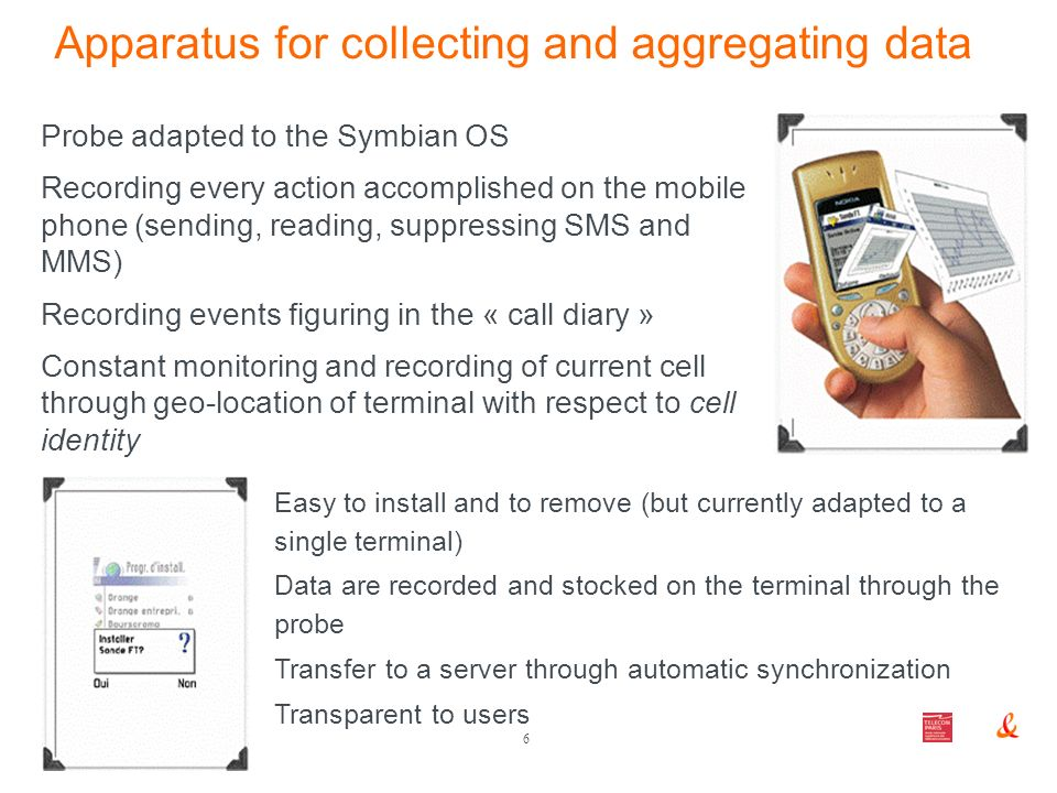 6 London 2007, 19th May Apparatus for collecting and aggregating data Probe adapted to the Symbian OS Recording every action accomplished on the mobile phone (sending, reading, suppressing SMS and MMS) Recording events figuring in the « call diary » Constant monitoring and recording of current cell through geo-location of terminal with respect to cell identity Easy to install and to remove (but currently adapted to a single terminal) Data are recorded and stocked on the terminal through the probe Transfer to a server through automatic synchronization Transparent to users