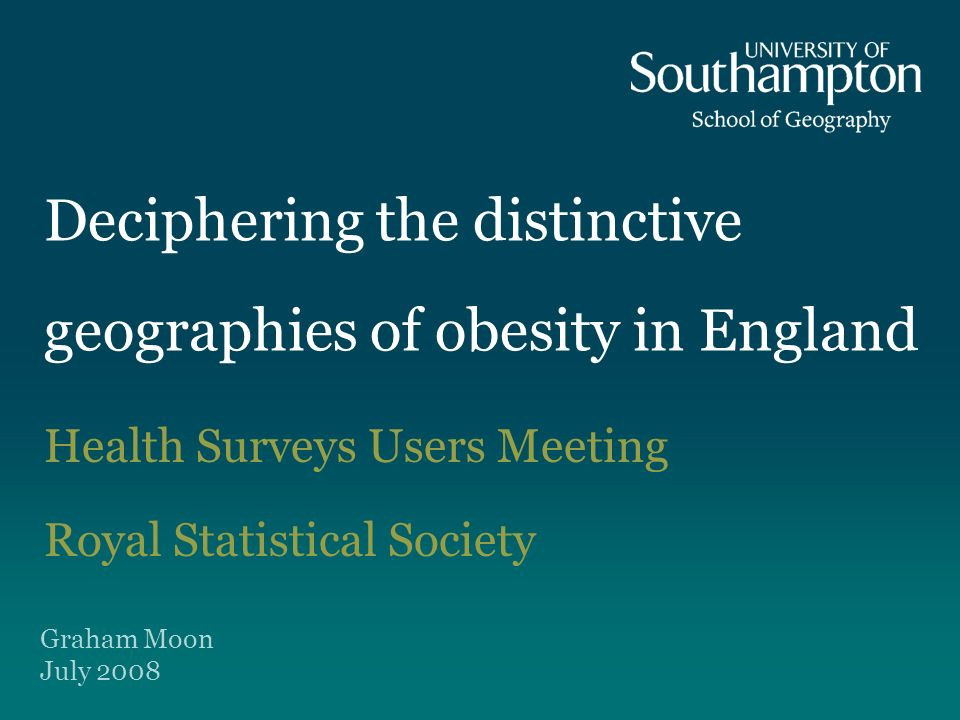 Deciphering the distinctive geographies of obesity in England Health Surveys Users Meeting Royal Statistical Society Graham Moon July 2008