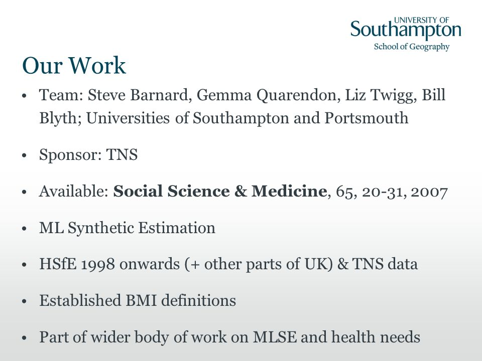 Our Work Team: Steve Barnard, Gemma Quarendon, Liz Twigg, Bill Blyth; Universities of Southampton and Portsmouth Sponsor: TNS Available: Social Science & Medicine, 65, 20-31, 2007 ML Synthetic Estimation HSfE 1998 onwards (+ other parts of UK) & TNS data Established BMI definitions Part of wider body of work on MLSE and health needs