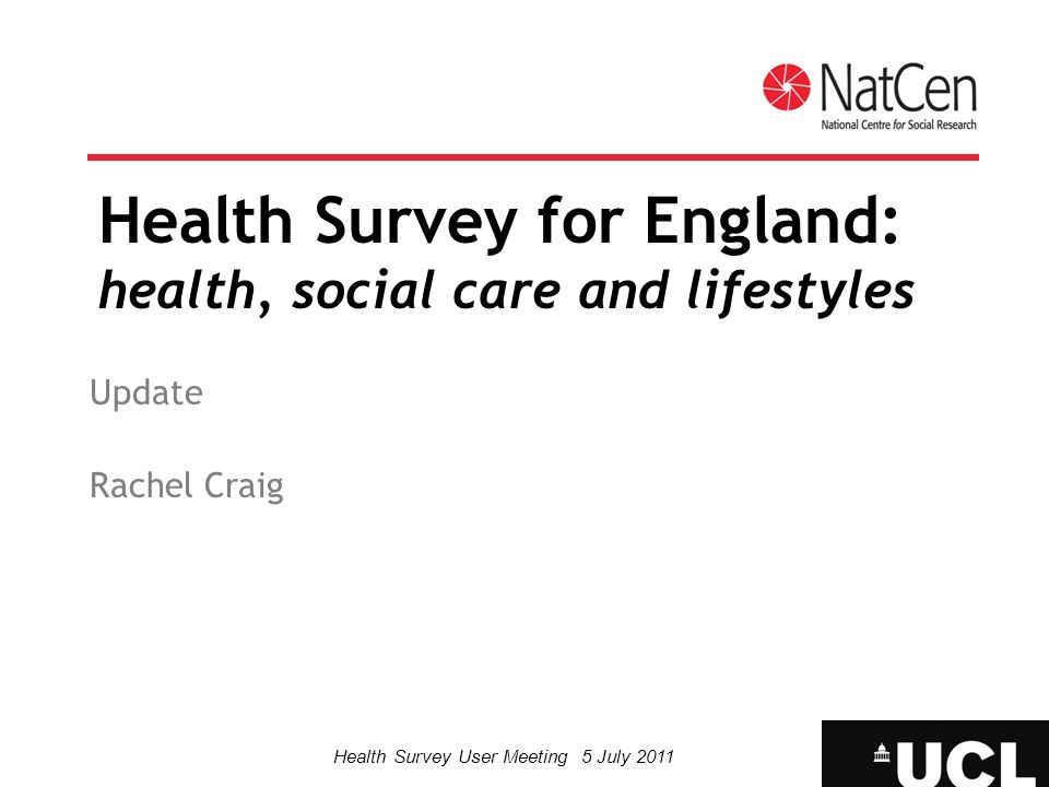 Health Survey User Meeting 5 July 2011 The Health Survey for England Commissioned by The NHS Information Centre for health and social care Conducted by NatCen and UCL 2009 report: Kidney disease 2010 report: currently being written 2011 survey: fieldwork in progress