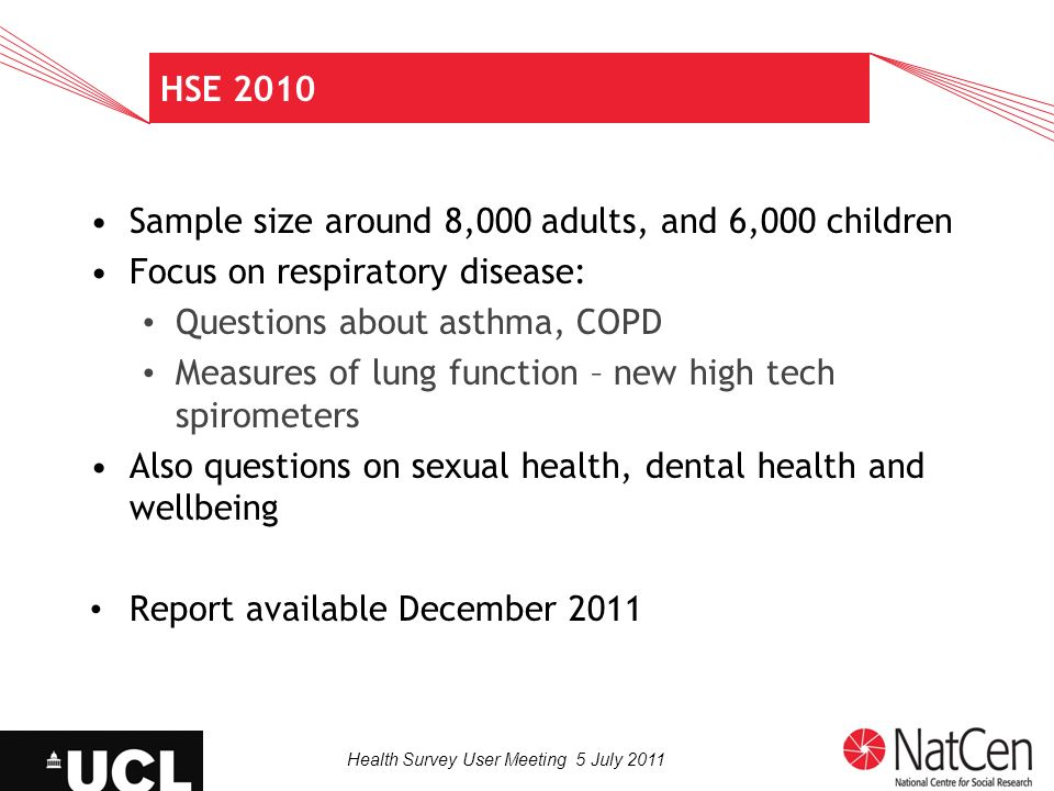 Health Survey User Meeting 5 July 2011 HSE 2010 Sample size around 8,000 adults, and 6,000 children Focus on respiratory disease: Questions about asth