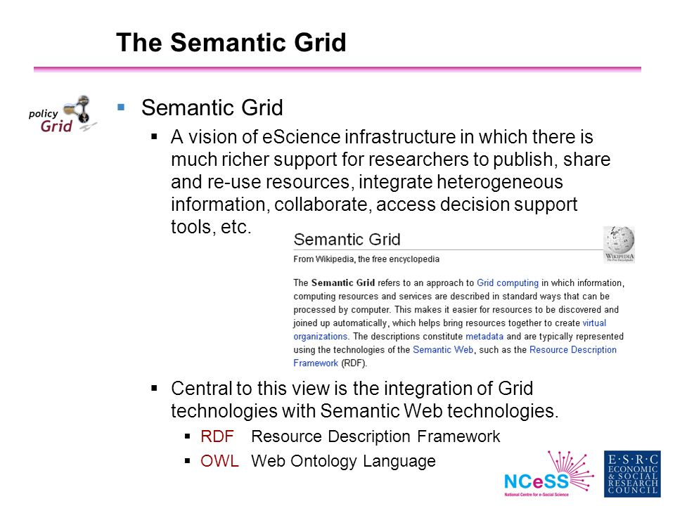 The Semantic Grid Semantic Grid A vision of eScience infrastructure in which there is much richer support for researchers to publish, share and re-use