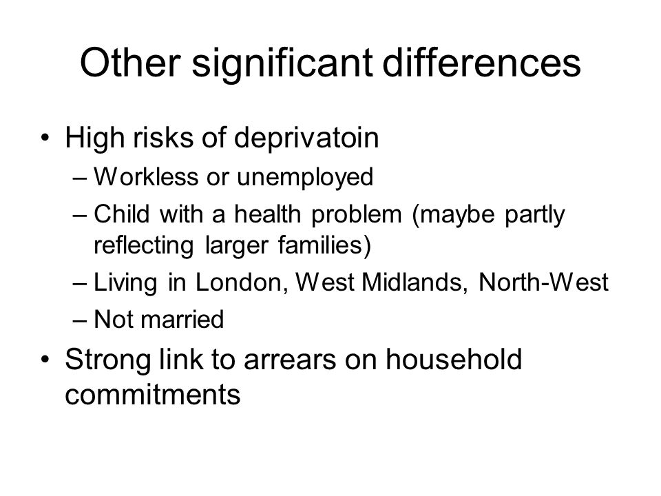Other significant differences High risks of deprivatoin –Workless or unemployed –Child with a health problem (maybe partly reflecting larger families) –Living in London, West Midlands, North-West –Not married Strong link to arrears on household commitments