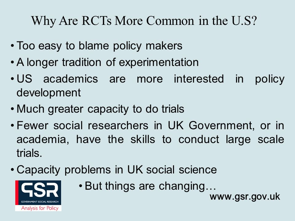Too easy to blame policy makers A longer tradition of experimentation US academics are more interested in policy development Much greater capacity to do trials Fewer social researchers in UK Government, or in academia, have the skills to conduct large scale trials.