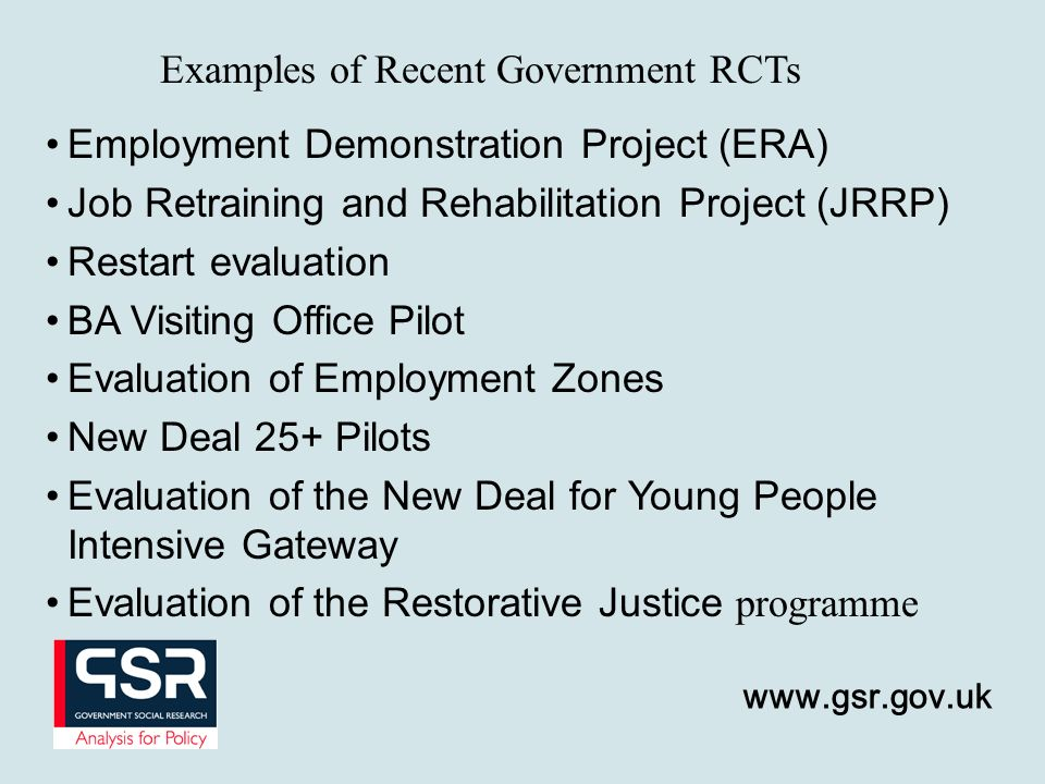 Employment Demonstration Project (ERA) Job Retraining and Rehabilitation Project (JRRP) Restart evaluation BA Visiting Office Pilot Evaluation of Employment Zones New Deal 25+ Pilots Evaluation of the New Deal for Young People Intensive Gateway Evaluation of the Restorative Justice programme Examples of Recent Government RCTs