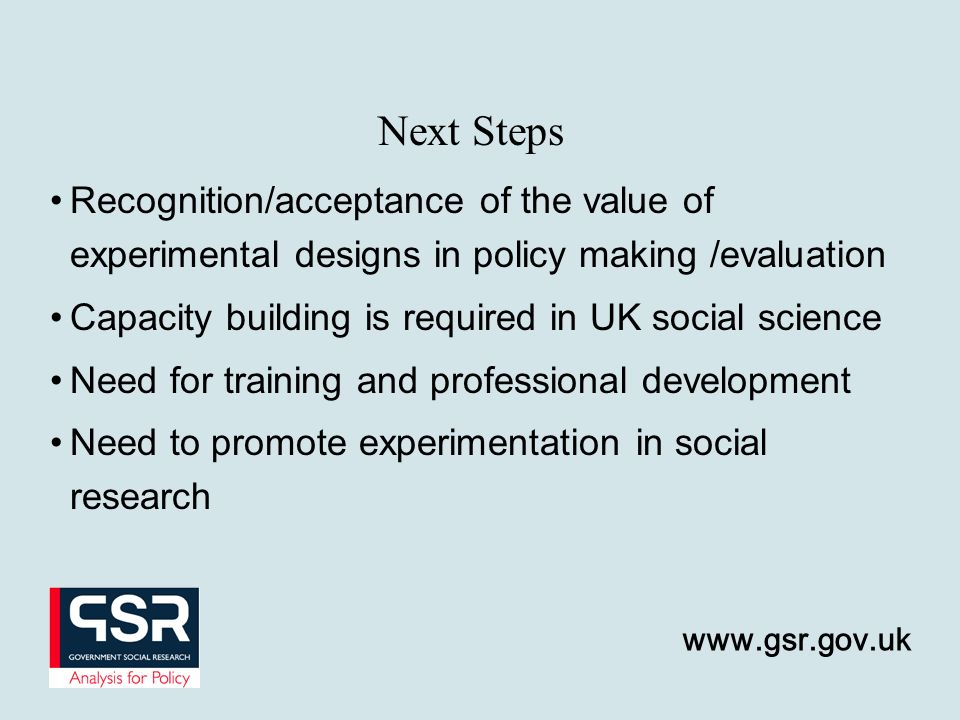 Recognition/acceptance of the value of experimental designs in policy making /evaluation Capacity building is required in UK social science Need for training and professional development Need to promote experimentation in social research Next Steps