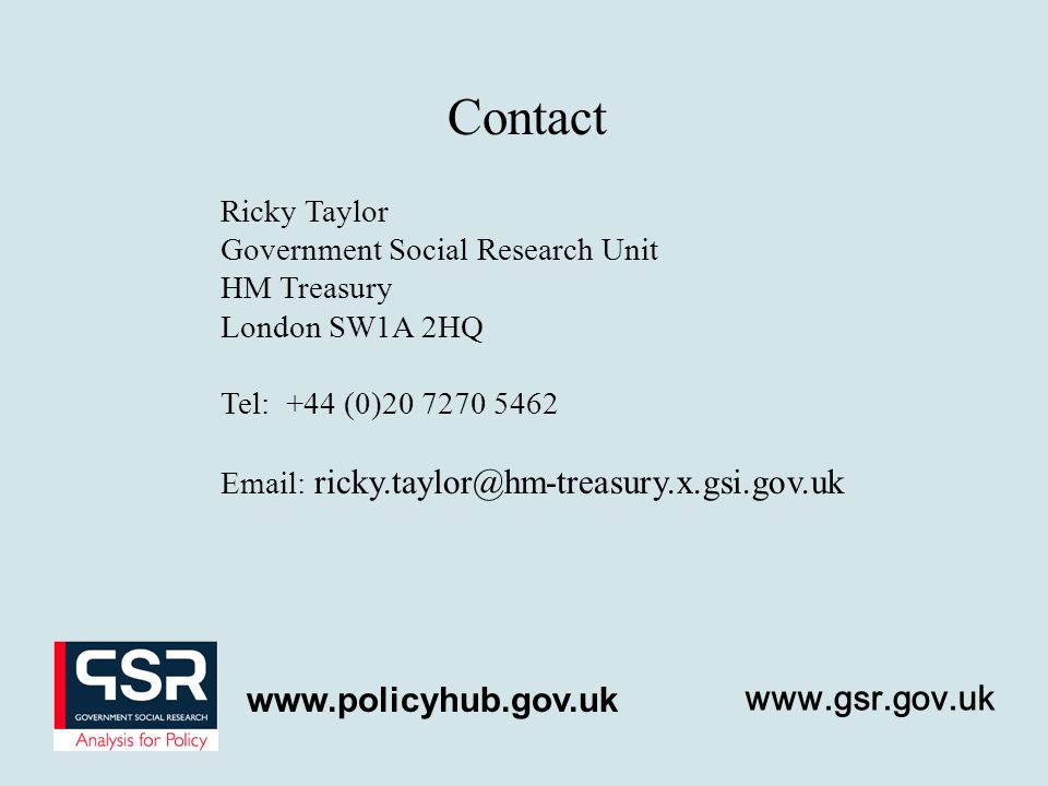 Ricky Taylor Government Social Research Unit HM Treasury London SW1A 2HQ Tel: +44 (0) Contact