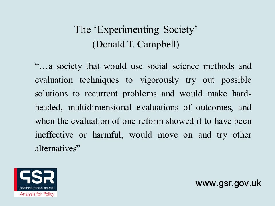 …a society that would use social science methods and evaluation techniques to vigorously try out possible solutions to recurrent problems and would make hard- headed, multidimensional evaluations of outcomes, and when the evaluation of one reform showed it to have been ineffective or harmful, would move on and try other alternatives The Experimenting Society (Donald T.