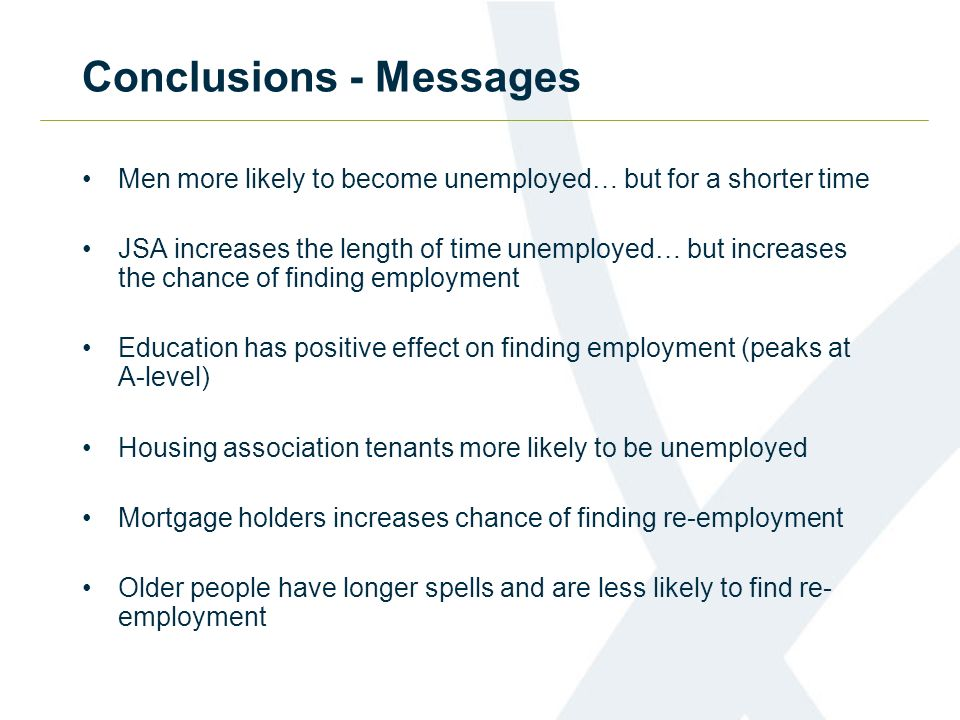 Conclusions - Messages Men more likely to become unemployed… but for a shorter time JSA increases the length of time unemployed… but increases the cha