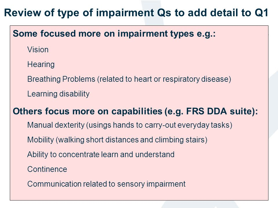 Review of type of impairment Qs to add detail to Q1 Some focused more on impairment types e.g.: Vision Hearing Breathing Problems (related to heart or