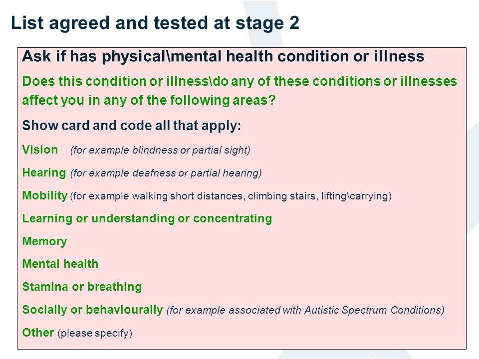 List agreed and tested at stage 2 Ask if has physical\mental health condition or illness Does this condition or illness\do any of these conditions or