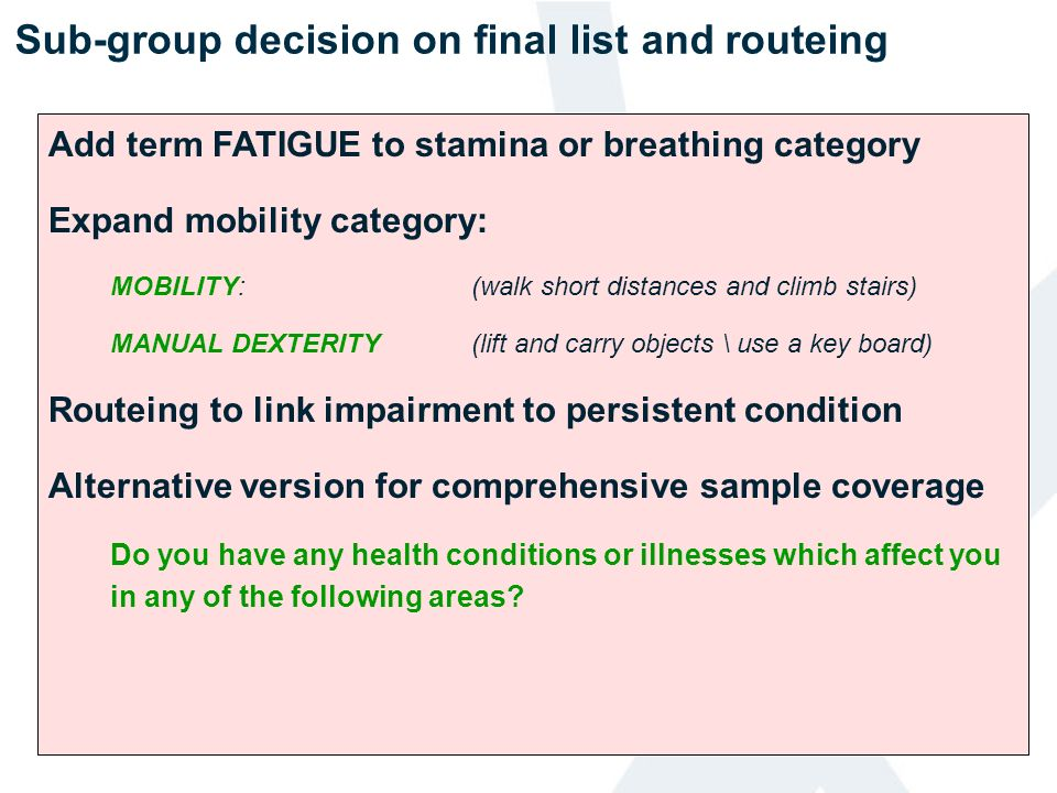Sub-group decision on final list and routeing Add term FATIGUE to stamina or breathing category Expand mobility category: MOBILITY:(walk short distanc