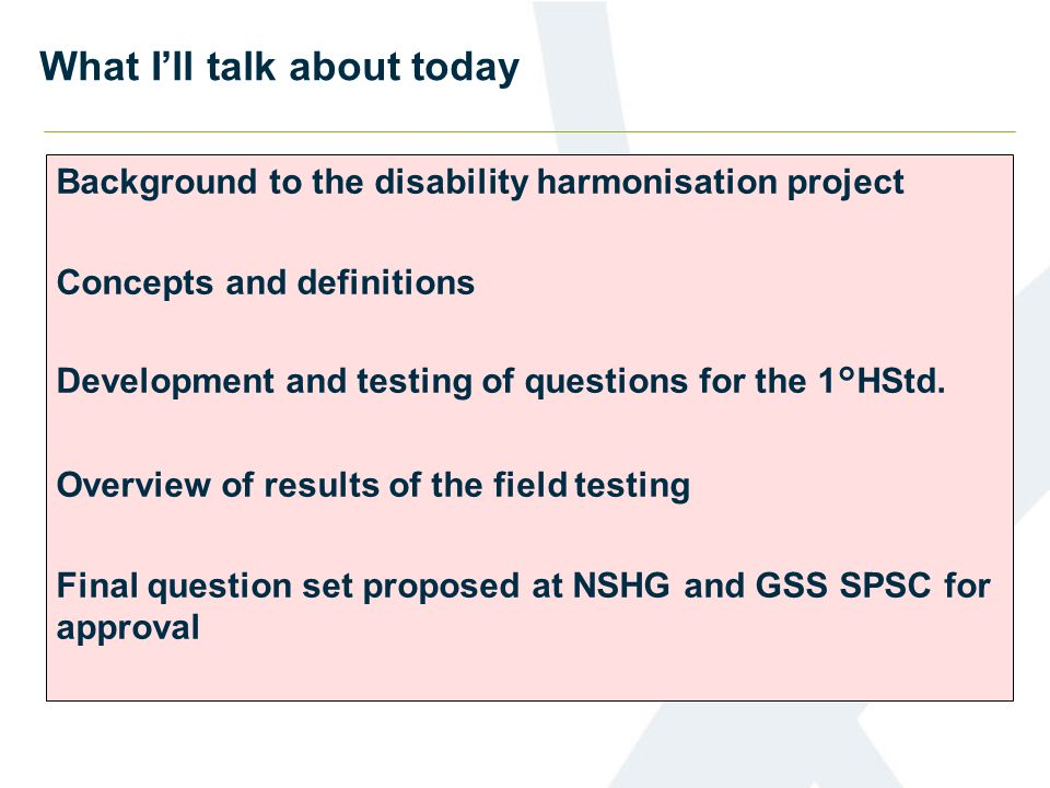 What Ill talk about today Background to the disability harmonisation project Concepts and definitions Development and testing of questions for the 1°H