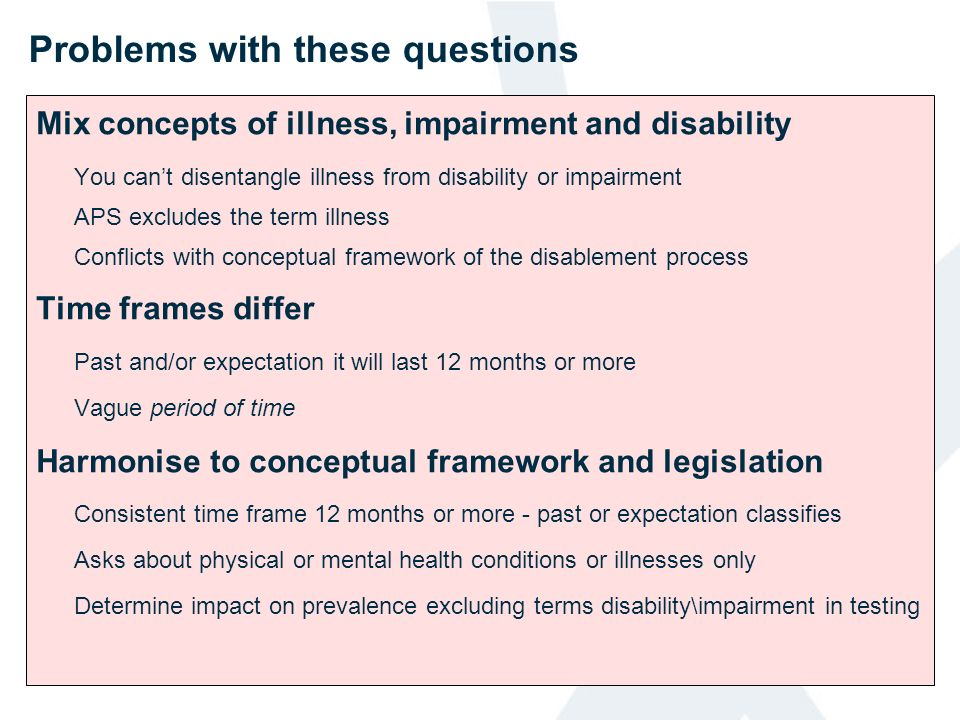 Problems with these questions Mix concepts of illness, impairment and disability You cant disentangle illness from disability or impairment APS exclud