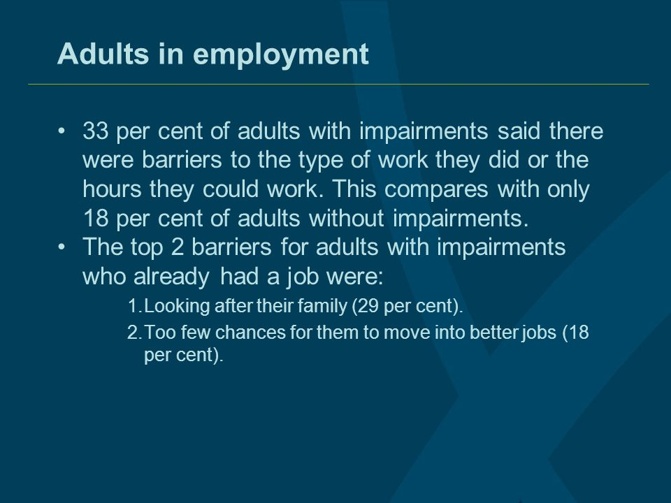 Adults in employment 33 per cent of adults with impairments said there were barriers to the type of work they did or the hours they could work. This c