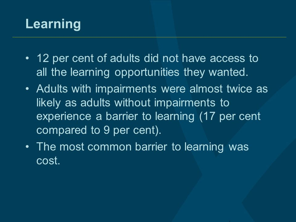 Learning 12 per cent of adults did not have access to all the learning opportunities they wanted. Adults with impairments were almost twice as likely