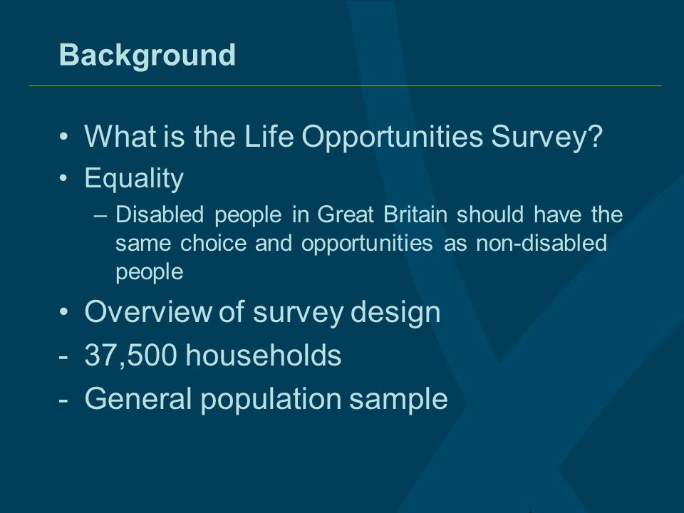 Background What is the Life Opportunities Survey? Equality –Disabled people in Great Britain should have the same choice and opportunities as non-disa